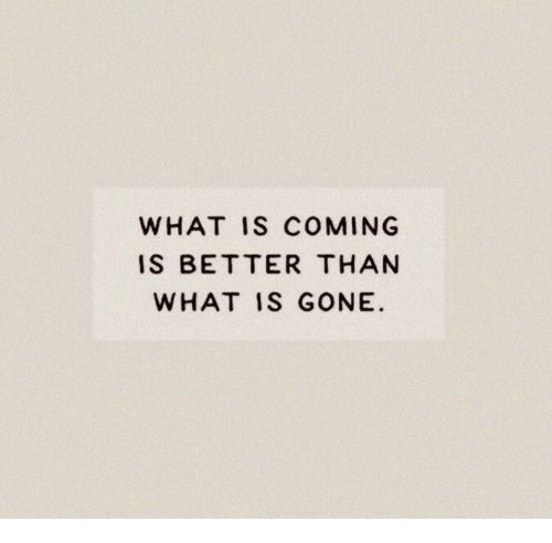 What Is, Gone, and What: WHAT IS COMING  S BETTER THAN  WHAT IS GONE.
