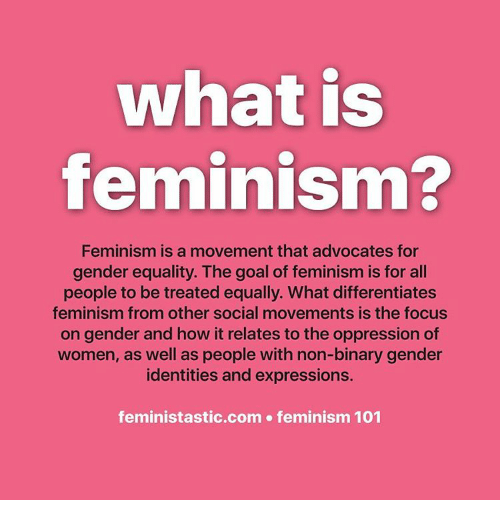 Equalizer: what is  feminism?  Feminism is a movement that advocates for  gender equality. The goal of feminism is for all  people to be treated equally. What differentiates  feminism from other social movements is the focus  on gender and how it relates to the oppression of  women, as well as people with non-binary gender  identities and expressions.  feministastic.com feminism 101