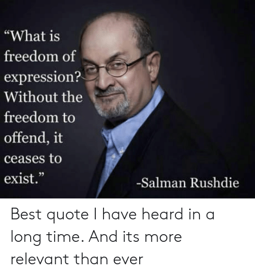 "Best, Time, and What Is: ""What is  freedom of  expression?  Without the  freedom to  offend, it  ceases to  exist.""  02  -Salman Rushdie Best quote I have heard in a long time. And its more relevant than ever"