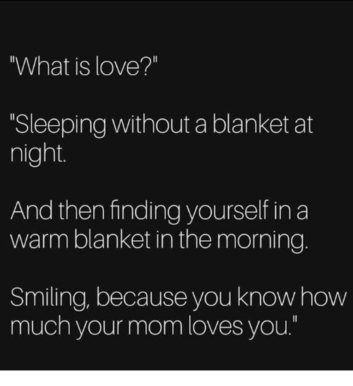 "Love, Memes, and What Is: What is love?""  Sleeping without a blanket at  night  And then finding yourself in a  warm blanket in the morning.  Smiling, because you knowhow  much your mom loves you."""
