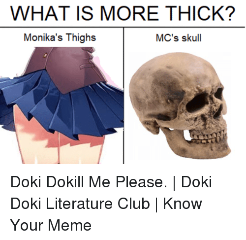 know your meme: WHAT IS MORE THICK?  Monika's Thighs  MC's skull Doki Dokill Me Please. | Doki Doki Literature Club | Know Your Meme