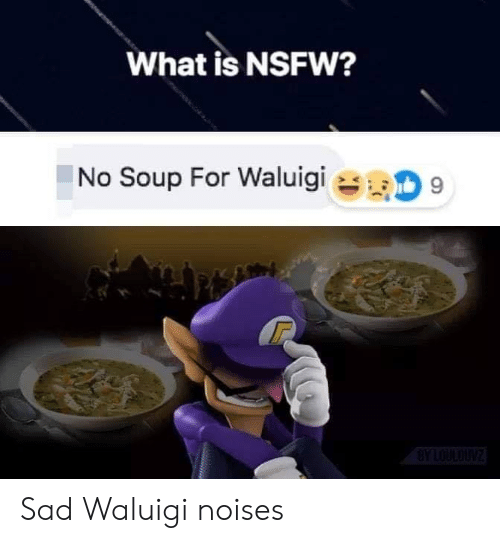 NSFW: What is NSFW?  No Soup For Waluigi  9  BYLOULOUNZ Sad Waluigi noises
