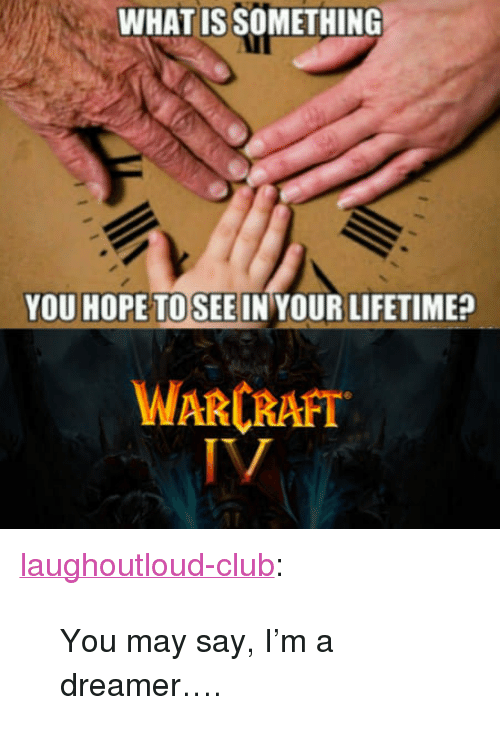 """Club, Tumblr, and Blog: WHAT IS SOMETHING  YOU HOPE TOSEE IN YOUR LIFETIME?  WARCRAFT <p><a href=""""http://laughoutloud-club.tumblr.com/post/170379558829/you-may-say-im-a-dreamer"""" class=""""tumblr_blog"""">laughoutloud-club</a>:</p>  <blockquote><p>You may say, I'm a dreamer….</p></blockquote>"""