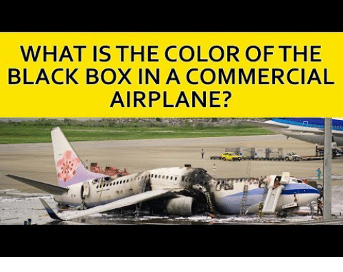 black box: WHAT IS THE COLOR OFTHE  BLACK BOX IN A COMMERCIAL  AIRPLANE?