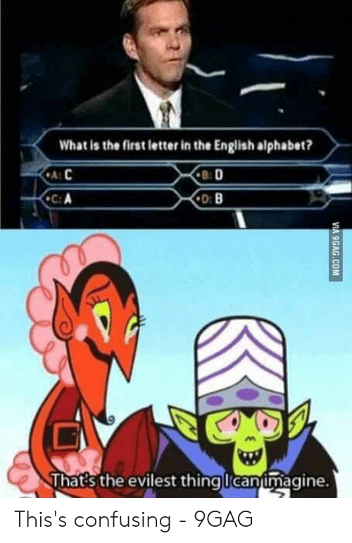 9gag, Alphabet, and What Is: What is the first letter in the English alphabet?  B: D  ฟู  That's the evilest thing Icanimagine. This's confusing - 9GAG