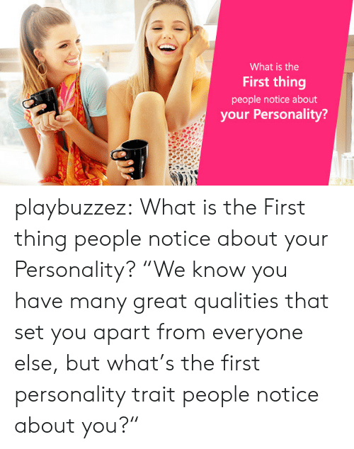 "Tumblr, Blog, and Http: What is the  First thing  people notice about  your Personality? playbuzzez:  What is the First thing people notice about your Personality? ""We know you have many great qualities that set you apart from everyone  else, but what's the first personality trait people notice about you?"""