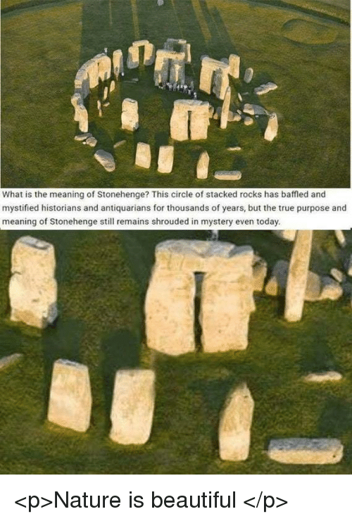 Beautiful, True, and Meaning: What is the meaning of Stonehenge? This circle of stacked rocks has baffled and  mystified historians and antiquarians for thousands of years, but the true purpose and  meaning of Stonehenge still remains shrouded in mystery even today. <p>Nature is beautiful</p>