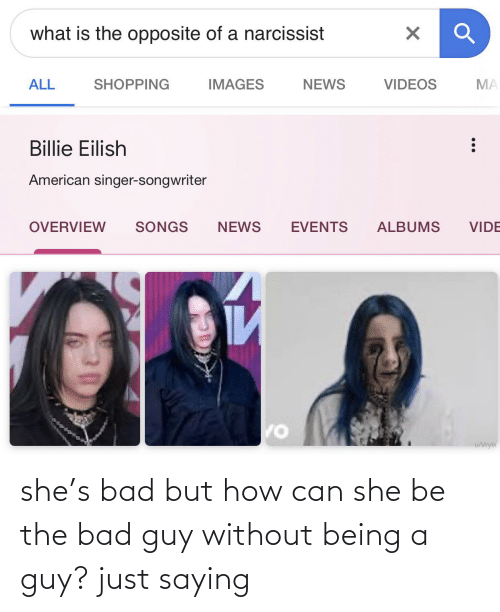 But How: what is the opposite of a narcissist  NEWS  ALL  SHOPPING  IMAGES  VIDEOS  MA  Billie Eilish  American singer-songwriter  SONGS  NEWS  ALBUMS  VIDE  OVERVIEW  EVENTS  И  u/Vrylx she's bad but how can she be the bad guy without being a guy? just saying