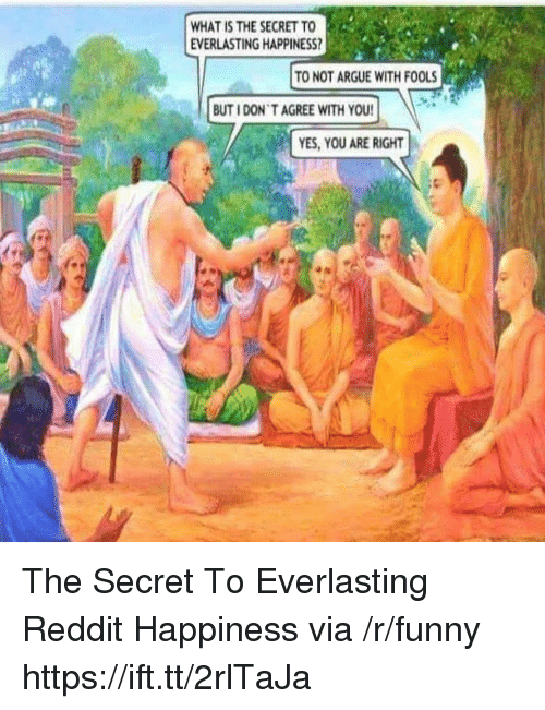 You Are Right: WHAT IS THE SECRET TO  EVERLASTING HAPPINESS  TO NOT ARGUE WITH FOOLS  BUT I DON T AGREE WITH YOU  YES, YOU ARE RIGHT The Secret To Everlasting Reddit Happiness via /r/funny https://ift.tt/2rlTaJa