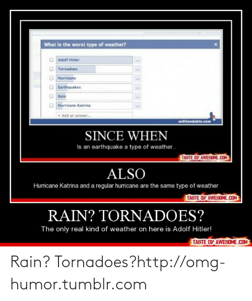 Since When: What is the worst type of weather?  Adolf Hitler  Tornadoes  Hurricane  Earthquakes  ww.  Rain  Hurricane Katrina  • Add an answer.  unfriendable.com  SINCE WHEN  Is an earthquake a type of weather.  TASTE OF AWESOME.COM  ALSO  Hurricane Katrina and a regular hurricane are the same type of weather  TASTE OF AWESOME.COM  RAIN? TORNADOES?  The only real kind of weather on here is Adolf Hitler!  TASTE OF AWESOME.COM Rain? Tornadoes?http://omg-humor.tumblr.com
