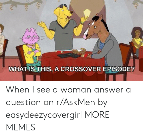 Questioningly: WHAT IS THIS, A CROSSOVER EPISODE? When I see a woman answer a question on r/AskMen by easydeezycovergirl MORE MEMES