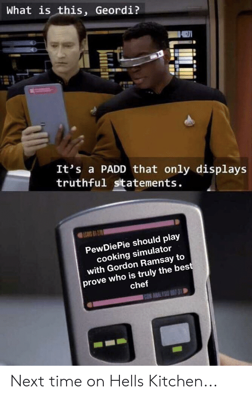 Gordon Ramsay, Best, and Chef: What is this, Geordi?  It's a PADD that only displays  truthful statements.  EARS1-2  PewDiePie should play  cooking simulator  with Gordon Ramsay to  prove who is truly the best  chef  C AALY 31 D Next time on Hells Kitchen...