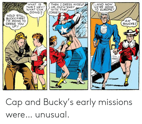what is this: WHAT IS  THIS? HEY  WHAT CHA  DOING?  THEN I DRESS MYSELF  UR. OUCH EASY  WITH THAT  CORSET  -AND NOW  WE'RE GOING  TO EUROPE!  HOLD STILL,  BUCKY FIRST  PM GOING TO  DRESS YOU  UP  AW  SHUCKS! Cap and Bucky's early missions were… unusual.