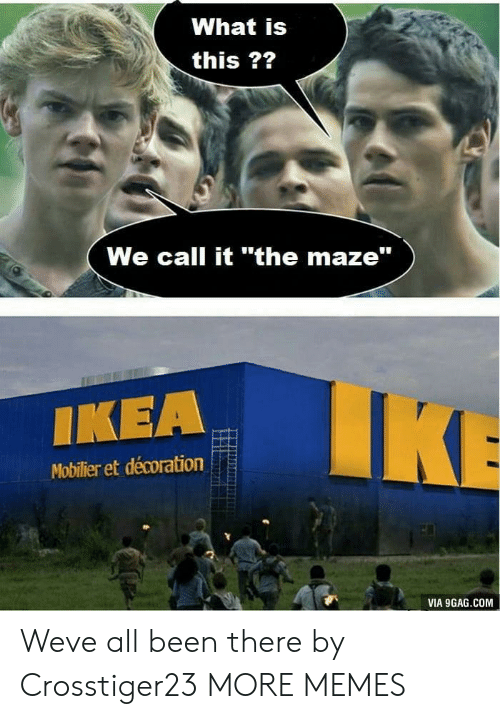 """9gag, Dank, and Ikea: What is  this ??  We call it """"the maze""""  IKEA  Mobilier et décoration  VIA 9GAG.COM Weve all been there by Crosstiger23 MORE MEMES"""