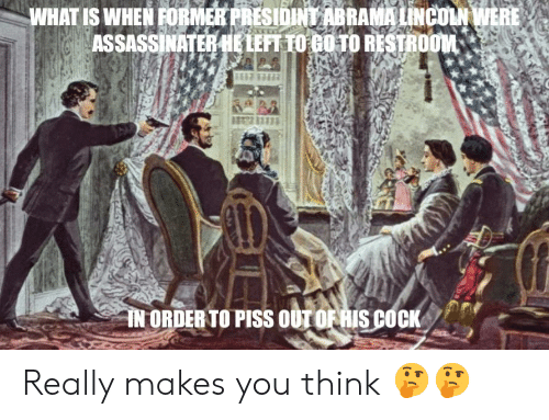 Lincoln, What Is, and Think: WHAT IS WHEN FORMER PRESIOINT ABRAMA LINCOLN WERE  ASSASSINATER HE LEFT TO GO TO RESTROOM  IN ORDER TO PISS OUT OF RIS COCK Really makes you think 🤔🤔
