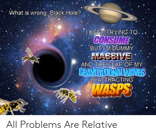 Consume: What is wrong, Black Hole?  TKEEP TRYING TO  CONSUME  BUT IM DUMMY  MASSIVE  AND THE CLAP OF MY  GRAVITATIONALWAVES  IS ATTRACTING  WASPS All Problems Are Relative