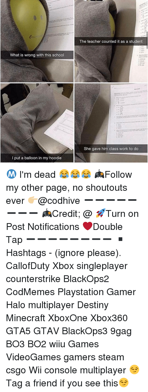 Consolence: What is wrong with this school  put a balloon in my hoodie  The teacher counted it as a student  She gave him class work to do Ⓜ️ I'm dead 😂😂😂 🎮Follow my other page, no shoutouts ever 👉🏼@codhive ➖➖➖➖➖➖➖➖ 🎮Credit; @ 🚀Turn on Post Notifications ❤️Double Tap ➖➖➖➖➖➖➖➖ ▪️Hashtags - (ignore please). CallofDuty Xbox singleplayer counterstrike BlackOps2 CodMemes Playstation Gamer Halo multiplayer Destiny Minecraft XboxOne Xbox360 GTA5 GTAV BlackOps3 9gag BO3 BO2 wiiu Games VideoGames gamers steam csgo Wii console multiplayer 😏Tag a friend if you see this😏