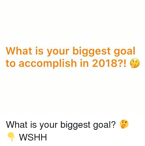 Memes, Wshh, and Goal: What is your biggest goal  to accomplish in 2018?! What is your biggest goal? 🤔👇 WSHH