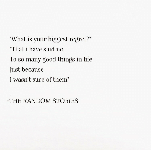 "Life, Regret, and Good: ""What is your biggest regret?""  ""That have said no  To so many good things in life  Just because  I wasn't sure of them""  THE RANDOM STORIES"