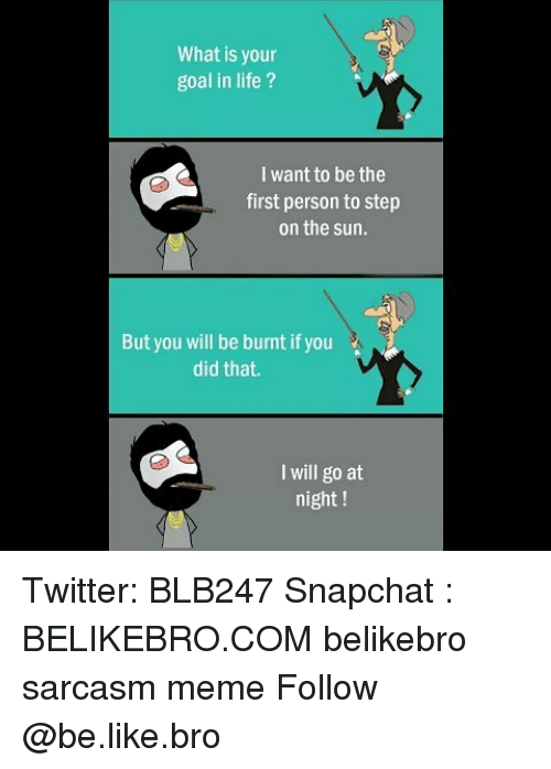 Be Like, Life, and Meme: What is your  goal in life ?  I want to be the  first person to step  on the sun.  But you will be burnt if you  did that.  I will go at  night ! Twitter: BLB247 Snapchat : BELIKEBRO.COM belikebro sarcasm meme Follow @be.like.bro