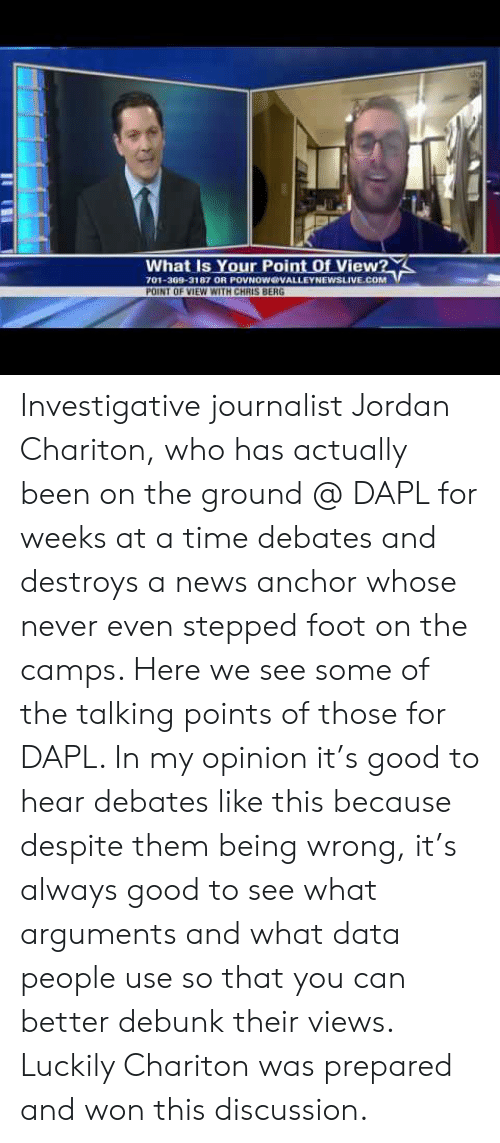 News, Good, and Jordan: What Is Your Point Of View?  701-309-3187 OR POVNOWOOVALLEYNEWSLIVE.COM  POINT OF VIEW WITH CHRIS BERG Investigative journalist  Jordan Chariton,  who has actually been on the ground @ DAPL for weeks at a time debates and destroys a news anchor whose never even stepped foot on the camps. Here we see some of the talking points of those for DAPL. In my opinion it's good to hear debates like this because despite them being wrong, it's always good to see what arguments and what data people use so that you can better debunk their views. Luckily Chariton was prepared and won this discussion.