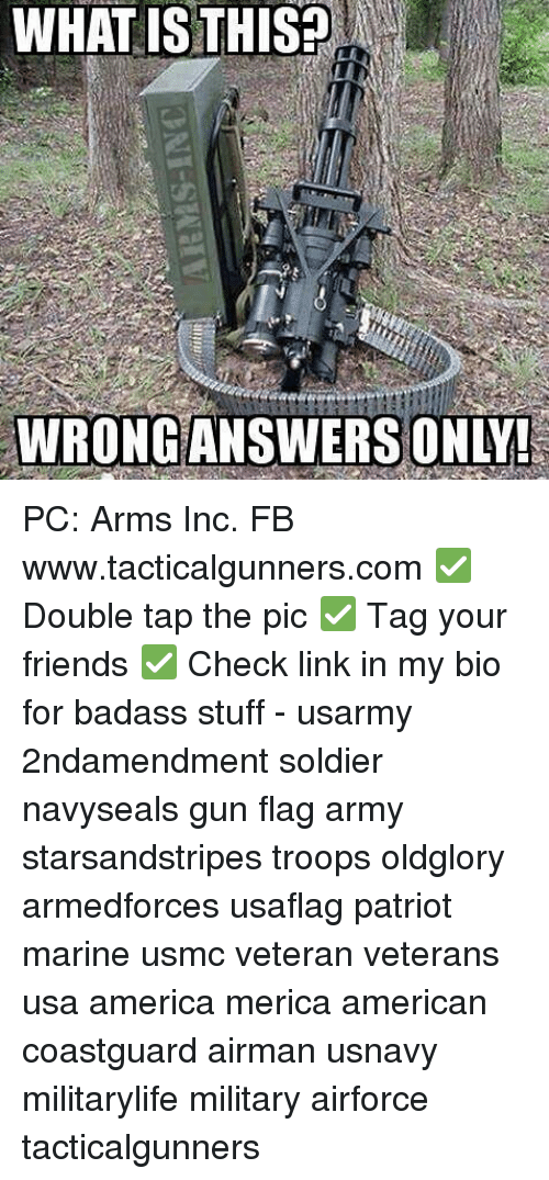 America, Friends, and Memes: WHAT ISTHISA  WRONG ANSWERS ONLY PC: Arms Inc. FB www.tacticalgunners.com ✅ Double tap the pic ✅ Tag your friends ✅ Check link in my bio for badass stuff - usarmy 2ndamendment soldier navyseals gun flag army starsandstripes troops oldglory armedforces usaflag patriot marine usmc veteran veterans usa america merica american coastguard airman usnavy militarylife military airforce tacticalgunners