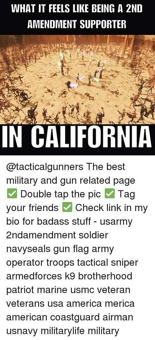 America, Friends, and Memes: WHAT IT FEELS LIKE BEING A 2ND  AMENDMENT SUPPORTER  IN CALIFORNIA @tacticalgunners The best military and gun related page ✅ Double tap the pic ✅ Tag your friends ✅ Check link in my bio for badass stuff - usarmy 2ndamendment soldier navyseals gun flag army operator troops tactical sniper armedforces k9 brotherhood patriot marine usmc veteran veterans usa america merica american coastguard airman usnavy militarylife military