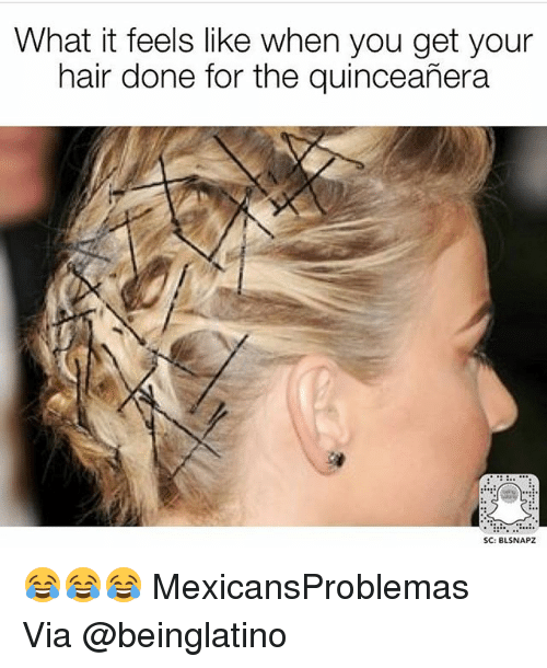 Memes, Hair, and Quinceanera: What it feels like when you get your  hair done for the quinceañera  SC: BLSNAPZ 😂😂😂 MexicansProblemas Via @beinglatino