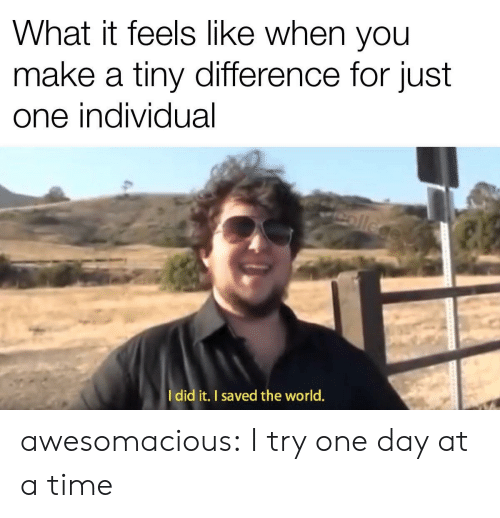 I Try: What it feels like when you  make a tiny difference for just  one individual  ollege  Idid it. I saved the world. awesomacious:  I try one day at a time