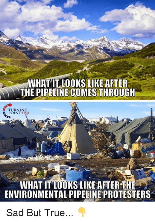 Memes, True, and Sad: WHAT IT LOOKS LIKE AFTER  THE PIPELINE COMES THROUGH  TURNING  POINT USA  WHAT IT LOOKS LIKE AFTER THE  ENVIRONMENTAL PIPELINE PROTESTERS Sad But True... 👇