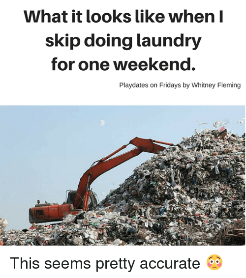 Dank, Friday, and Laundry: What it looks like when I  skip doing laundry  for one weekend.  Playdates on Fridays by Whitney Fleming This seems pretty accurate 😳