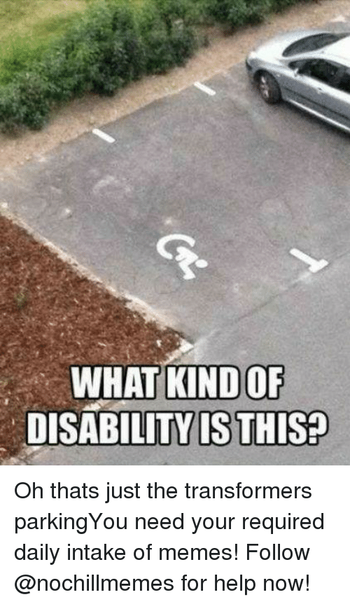 Memes, Transformers, and Help: WHAT KIND OF  DISABILITY IS THIS? Oh thats just the transformers parkingYou need your required daily intake of memes! Follow @nochillmemes for help now!