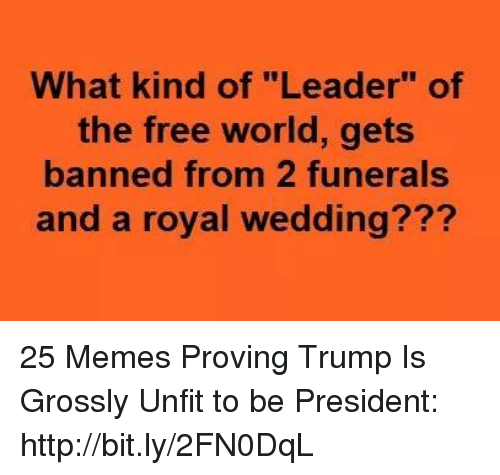 "Memes, Free, and Http: What kind of ""Leader"" of  the free world, gets  banned from 2 funerals  and a royal wedding??? 25 Memes Proving Trump Is Grossly Unfit to be President: http://bit.ly/2FN0DqL"