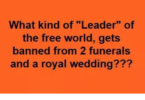 "Free, World, and Wedding: What kind of ""Leader"" of  the free world, gets  banned from 2 funerals  and a royal wedding???"