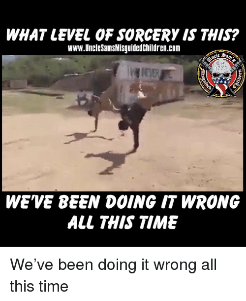 Memes, Time, and Been: WHAT LEVEL OF SORCERY IS THIS?  Www.UncleSamsMisguidedChildren.com  WE'VE BEEN DOING IT WRONG  ALL THIS TIME We've been doing it wrong all this time