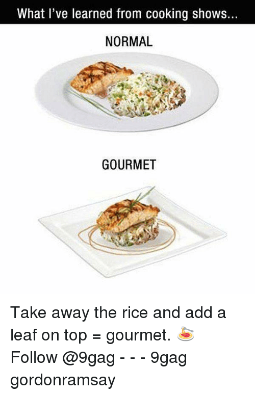 9gag, Memes, and 🤖: What l've learned from cooking shows.  NORMAL  GOURMET Take away the rice and add a leaf on top = gourmet. 🍝 Follow @9gag - - - 9gag gordonramsay