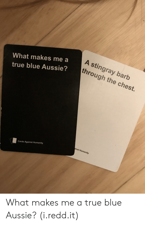 Cards Against Humanity, True, and Blue: What makes me a  true blue Aussie?  A stingray barb  through the chest.  St,  inst Humanity  Cards Against Humanity What makes me a true blue Aussie? (i.redd.it)