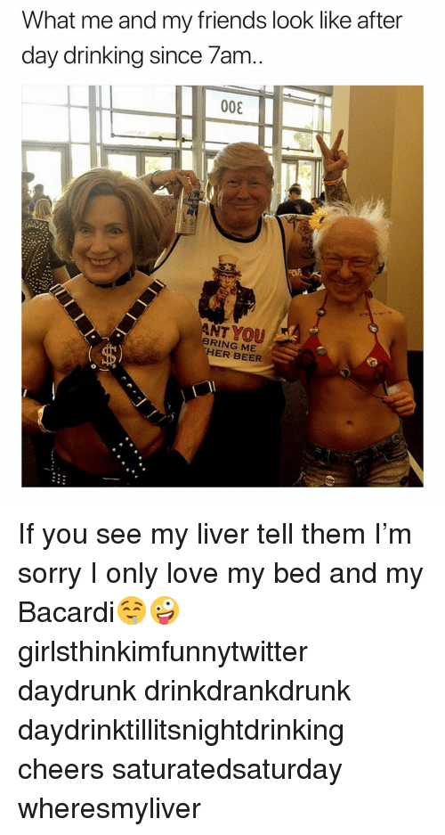 day drinking: What me and my friends look like after  day drinking since /am  008  ANT YOU  BRING ME  ER BEER If you see my liver tell them I'm sorry I only love my bed and my Bacardi🤤🤪 girlsthinkimfunnytwitter daydrunk drinkdrankdrunk daydrinktillitsnightdrinking cheers saturatedsaturday wheresmyliver
