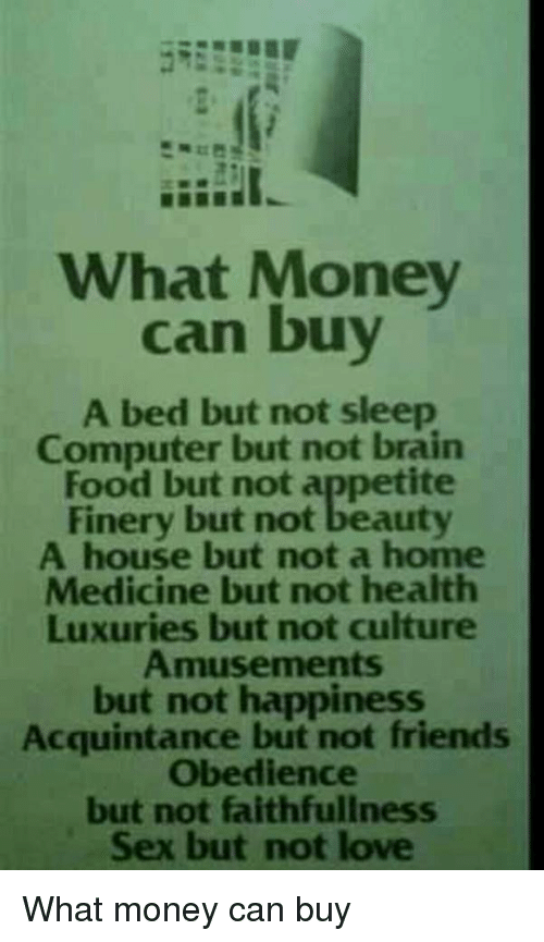 Computers, Memes, and Computer: What Money  can buy  A bed but not sleep  Computer but not brain  Food but not appetite  Finery but not beauty  A house but not a home  Medicine but not health  Luxuries but not culture  Amusements  but not happiness  Acquintance but not friends  obedience  but not faithfullness  Sex but not love What money can buy