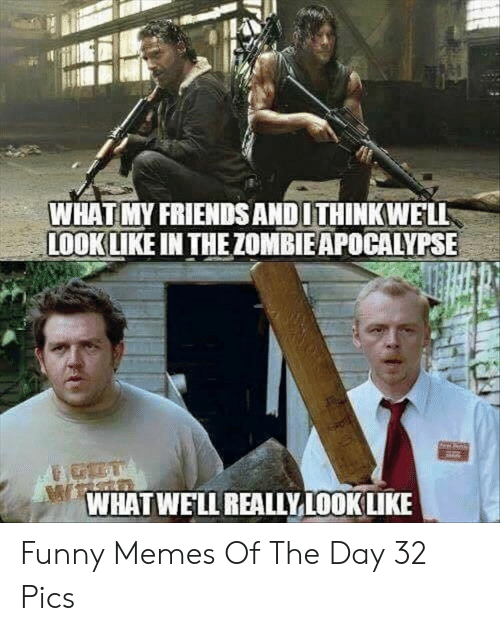 Friends, Funny, and Memes: WHAT MY FRIENDS ANDITHINKWELL  LOOK LIKE IN THE ZOMBIE APOCALYPSE-  WHATWELL REALIYLOOK LIKE Funny Memes Of The Day 32 Pics