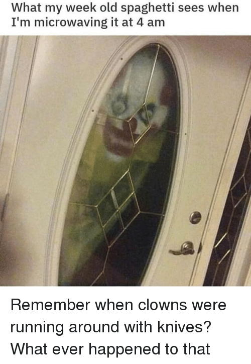 Clowns, Spaghetti, and Dank Memes: What my week old spaghetti sees when  I'm microwaving it at 4 am Remember when clowns were running around with knives? What ever happened to that