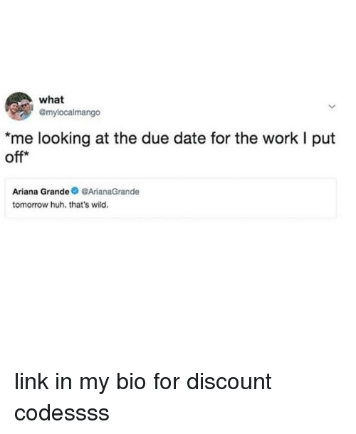 Huh, Memes, and Work: what  @mylocalmango  me looking at the due date for the work I put  off*  Ariana GrandeArianaGrande  tomorrow huh. that's wild. link in my bio for discount codessss
