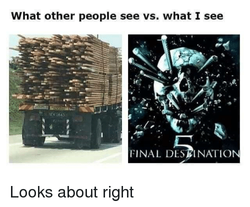 What, Final, and Right: What other people see vs. what I see  ie  FINAL DESEINATION Looks about right