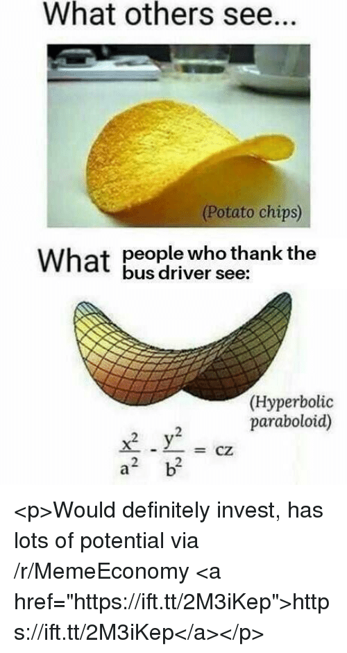 """potato chips: What others see.  (Potato chips)  people who thank the  bus driver see:  What  (Hyperbolic  paraboloid)  -CZ  2  2 <p>Would definitely invest, has lots of potential via /r/MemeEconomy <a href=""""https://ift.tt/2M3iKep"""">https://ift.tt/2M3iKep</a></p>"""