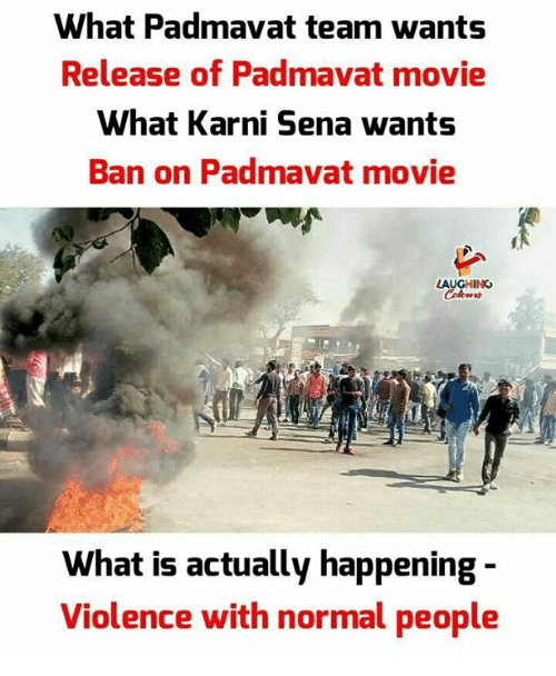 Movie, What Is, and Indianpeoplefacebook: What Padmavat team wants  Release of Padmavat movie  What Karni Sena wants  Ban on Padmavat movie  LAUGHING  What is actually happening -  Violence with normal people