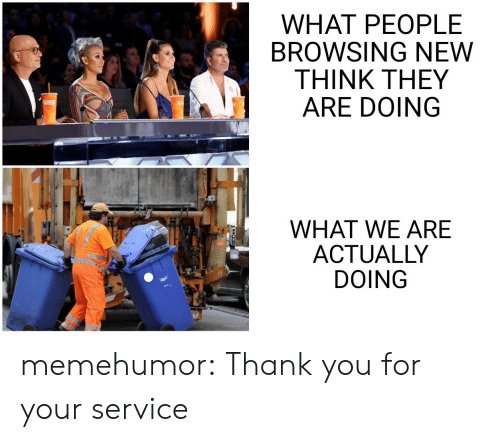 Browsing: WHAT PEOPLE  BROWSING NEW  THINK THEY  ARE DOING  WHAT WE ARE  ACTUALLY  DOING memehumor:  Thank you for your service