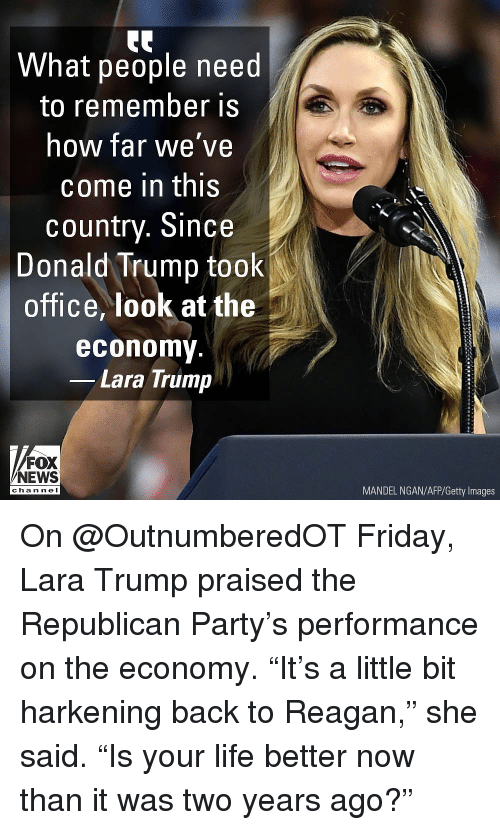 """Republican Party: What people need  to remember is  how far we've  come in this  country. Since  Donald Trump took  office, look at the  economy  Lara Trump  FOX  NEWS  MANDEL NGAN/AFP/Getty Images  cha n ne I On @OutnumberedOT Friday, Lara Trump praised the Republican Party's performance on the economy. """"It's a little bit harkening back to Reagan,"""" she said. """"Is your life better now than it was two years ago?"""""""