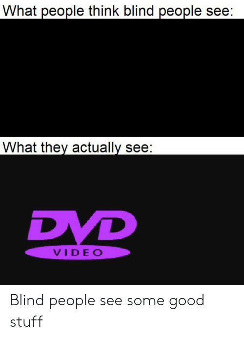 Good, Stuff, and Video: What people think blind people see:  What they actually see:  DVD  VIDEO Blind people see some good stuff