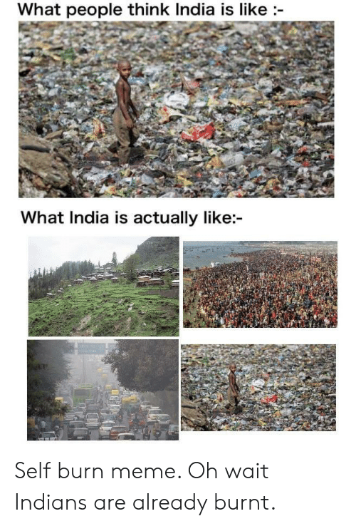 Meme, India, and Indians: What people think India is like  What India is actually like: Self burn meme. Oh wait Indians are already burnt.