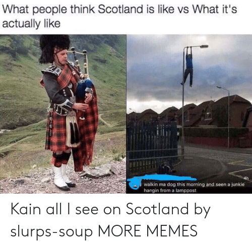 kain: What people think Scotland is like vs What it's  actually like  walkin ma dog this morning and seen a junkie  hangin from a lamppost Kain all I see on Scotland by slurps-soup MORE MEMES